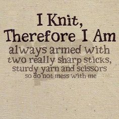 I Knit, Therefore I Am... always armed with two really sharp sticks, sturdy yarn and scissors, so do not mess with me.