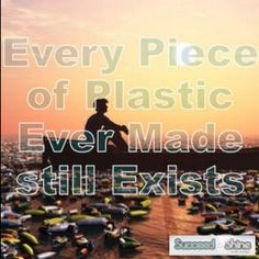 Every Piece of plastic ever made still exists.