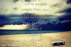 """Some people create their own storms then gets upset when it rains."" - Unknown"
