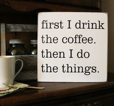First I Drink The Coffee Then I Do The Things     My morning for sure...On a white painted worn finishwith black lettering.these words couldn't be truer.Sign measures 12x12 inches.