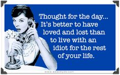 Thought for the day, it's better to of loved and lost than live with an idiot for the rest of your life.