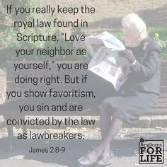"""The context of this verse talks about favoritism - choosing to accept the rich over the poor, because they are more """"acceptable"""". This is exactly the issue our society is facing: choosing to ignore the weak and vulnerable, choosing to lift up the strong and successful but to wipe out those who don't fit in that category. But James reminds us that obedience to the law includes caring for the vulnerable. #endabortion #endeuthanasia #endassistedsuicide #anglicansforlife . P.S. For those of you…"""