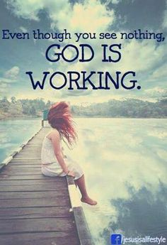 """""""Even though you see nothing - God is Working."""" Hard to remember sometimes but so true!"""