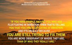 Si tienes gente alrededor tuyo que está fluctuando en la vibración, entonces eso te está diciendo que tu estás fluctuando en tu vibración. Y eso es usualmente porque ...... estás todavía intentando arreglarlos a ellos. Eres más observador de donde ellos están, que de quien ellos realmente son.