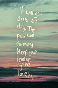 """""""It will get better one day. The pain will go away. Keep your head up, you're lovely."""""""