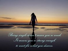 """Being single doesn't mean you're weak. It means you're strong enough to wait for what you deserve."""