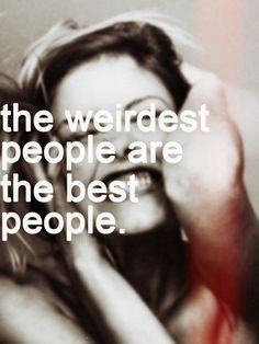 Weird people keep life interesting, and aren't afraid of being themselves