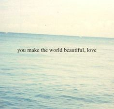 you make the world beautiful....