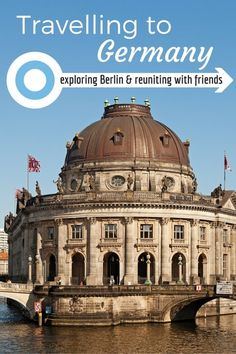 Travelling to Germany- Exploring Berlin and Reuniting With Friends