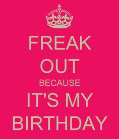 FREAK OUT BECAUSE IT'S MY BIRTHDAY - KEEP CALM AND CARRY ON Image Generator