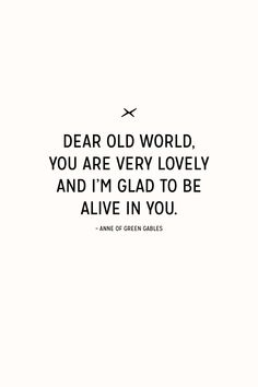 Dear old world, your are very lovely and I'm glad to be alive in you / Anne of Green Gables Quotable Quotes, Book Quotes, Me Quotes, Cool Words, Wise Words, Anne With An E, Megan Follows, Anne Shirley, Gilbert Blythe