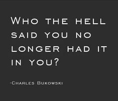 """""""Who the hell said you no longer had it in you?"""" - Charles Bukowski"""