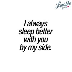 """""""I always sleep better with you by my side."""" - You just gotta love the way you sleep better when you are together in bed with someone you really like. That relaxing feeling of just knowing that he or she is right next to you. Of course, it's fun in many other ways as well ;) - www.lovablequote.com #withyou #quotes"""