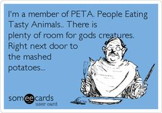 I'm a member of PETA. People Eating Tasty Animals.. There is plenty of room for gods creatures. Right next door to the mashed potatoes...