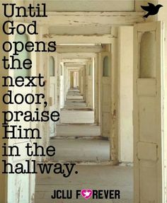 Until God opens the next door, praise Him in the hallway