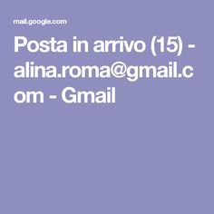 Posta in arrivo (15) - alina.roma@gmail.com - Gmail