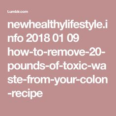 newhealthylifestyle.info 2018 01 09 how-to-remove-20-pounds-of-toxic-waste-from-your-colon-recipe