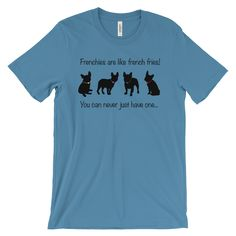 BEST SELLER Guys/Girls Unisex TShirt, (Frenchies are like french fries! You can never just have one...)