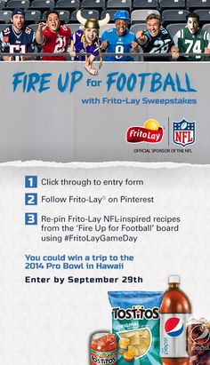 Enter our Fire Up for Football Sweeps for a chance to win a trip to the 2014 Pro Bowl in Hawaii #FritoLayGameDay.  For official rules visit: http://contests.piqora.com/contests/contest/content/fritolay.com/376/rules