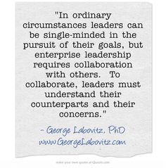 In ordinary circumstances leaders can be single-minded in the pursuit of their goals, but enterprise leadership requires collaboration with others. To collaborate, leaders must understand their counterparts and their concerns.