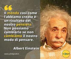 Il mondo così come l'abbiamo creato è un risultato del nostro pensiero. Non possiamo cambiarlo se non cambiamo il nostro modo di pensare. ~ Albert Einstein
