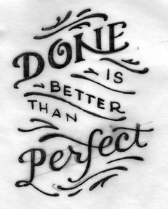 "done is better than perfect ~ new motto along with Tim Gunn's ""make it Work."""