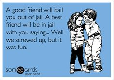 A good friend will bail you out of jail. A best friend will be in jail with you saying... Well we screwed up, but it was fun.