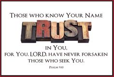 Those who know Your Name TRUST in You, for You, LORD, have never forsaken those who seek You. ~Psalm 9:10
