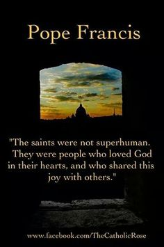 The saints were not superhuman. They were people who loved God in their hearts, and who shared this joy with others. ~ Pope Francis