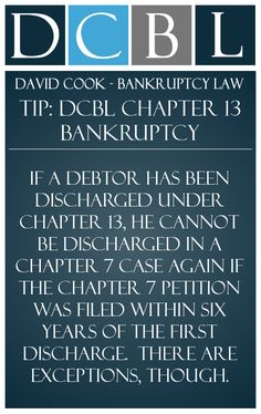 DCBL Chapter 13 Bankruptcy tip: If a debtor has been discharged under Chapter 13, he cannot be discharged in a Chapter 7 case again if the chapter 7 petition was filed within six years of the first discharge.  There are exceptions, though