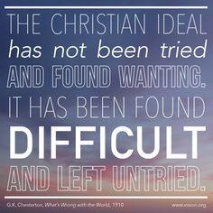 """""""The Christian ideal has not been tried and found wanting; it has been found difficult and left untried"""" - G. K. Chesterton"""