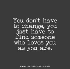 You-dont-have-to-change,-you-just-have-to-find-someone-who-loves-you-as-you-are