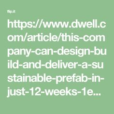https://www.dwell.com/article/this-company-can-design-build-and-deliver-a-sustainable-prefab-in-just-12-weeks-1e1ed37e