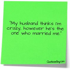 """My husband thinks I'm crazy, however he's the one who married me."""