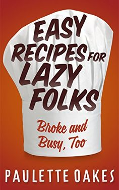 Easy Recipes for Lazy Folks: Broke and Busy, Too by Paulette Oakes http://www.amazon.com/dp/B013HHFUMK/ref=cm_sw_r_pi_dp_BWY.vb0T0TC4J