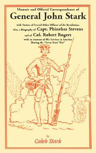 """This item is an E-BOOK, not a paperback or cloth book, and not a CD. PDF: Memoir and Official Correspondence of General John Stark, with Notices of Several other Officers of the Revolution; also, a Biography of Capt. Phinehas Stevens, and of Col. Robert Rogers, with an Account of His Services in America during the """"Seven Years' War"""" - Caleb Stark. About half of this highly sought-after work is taken up with correspondence, making it one of the best sources of documentary material about .."""