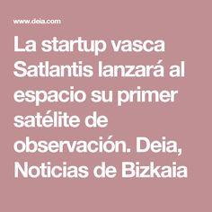 La startup vasca Satlantis lanzará al espacio su primer satélite de observación. Deia, Noticias de Bizkaia