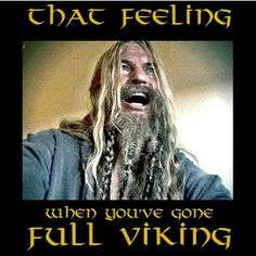 Yep,gorged on adrenalin from anger = Viking!!! =µ)