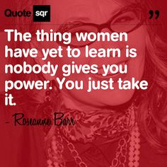 The thing women have yet to learn is nobody gives you power. You just take it. - Roseanne Barr #quotesqr