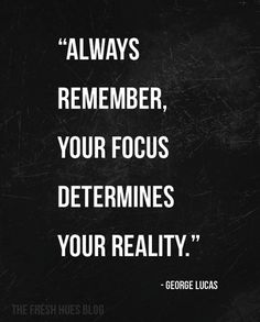 Your focus determines your reality.