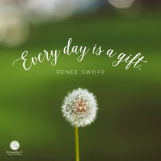 """Every day is a gift."" - Renee Swope 