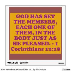 GOD HAS SET THE MEMBERS, EACH ONE OF THEM, IN THE BODY JUST AS HE PLEASED. - 1 Corinthians 12:18. From Barnes' Notes on the Bible: Hath God set the members ... - God has formed the body, with its various members, as he saw would best conduce to the harmony and usefulness of all. $26.85 per wall decal.