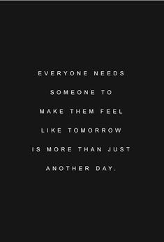 Everyone needs someone who makes them feel like tomorrow is more than just another day. (Be that person for someone!)