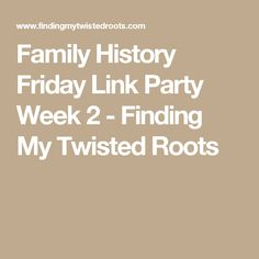 Family History Friday Link Party Week 2 - Finding My Twisted Roots