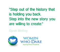 """""""Step out of the history that is holding you back. Step into the new story you are willing to create."""" - Oprah Winfrey  #wordstoliveby #quote  http://women-who-dare.com/"""