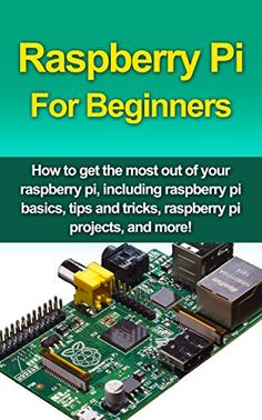 Raspberry Pi For Beginners: How to get the most out of your raspberry pi, including raspberry pi basics, tips and tricks, raspberry pi projects, and more!