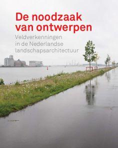 De noodzaak van ontwerpen. Veldverkenningen in de Nederlandse landschapsarchitectuur