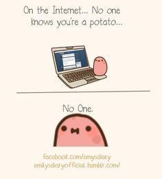 Guise. I guess the secrets out.....I'm a potato....A kawaii potato.....