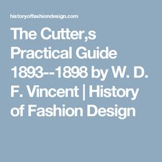 The Cutter,s Practical Guide 1893--1898 by W. D. F. Vincent | History of Fashion Design