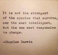 """""""It is not the strongest of the species that survive, nor the most intelligent, but the one most responsive to change."""" - Charles Darwin"""